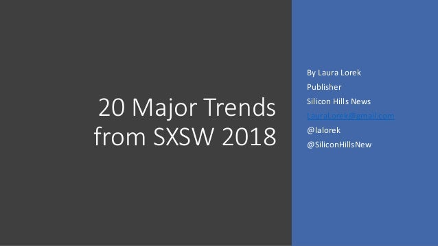 20 Major Trends from SXSW 2018 By Laura Lorek Publisher Silicon Hills News LauraLorek@gmail.com @lalorek @SiliconHillsNew