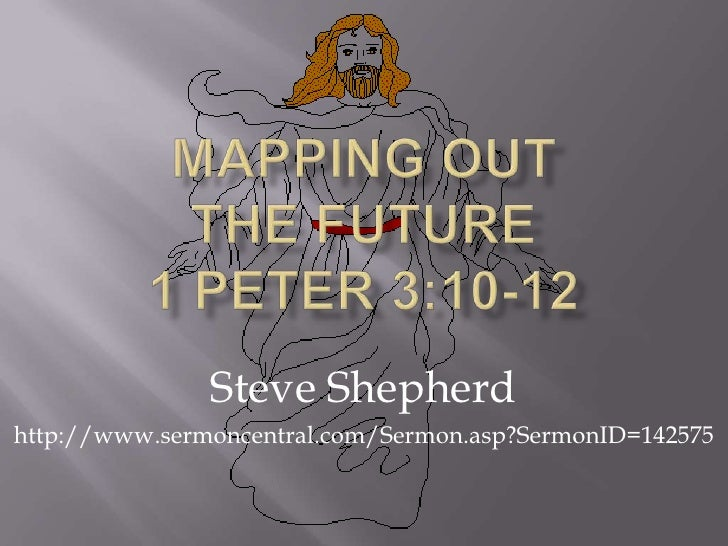 Mapping Out The FUTURE1 Peter 3:10-12<br />Steve Shepherd<br />http://www.sermoncentral.com/Sermon.asp?SermonID=142575<br />