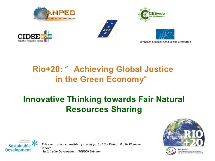 "Rio+20: "" Achieving Global Justice       in the Green Economy""Innovative Thinking towards Fair Natural           Resources..."
