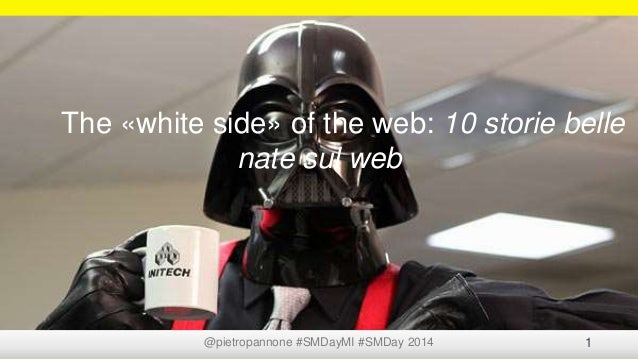 @pietropannone #SMDayMI #SMDay 2014 1 The «white side» of the web: 10 storie belle nate sul web