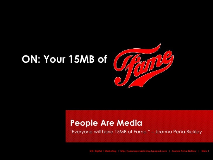 """ON: Your 15MB of People Are Media    """"Everyone will have 15MB of Fame."""" – Joanna Peña-Bickley"""