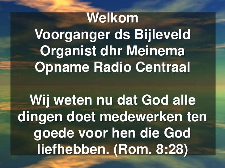 WelkomVoorganger ds BijleveldOrganist dhr MeinemaOpname Radio CentraalWij weten nu dat God alle dingen doet medewerken ten...