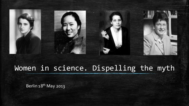 Women in science. Dispelling the myth Berlin 18th May 2013