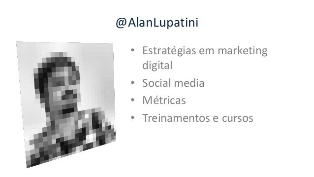 @AlanLupatini • Estratégias em marketing digital • Social media • Métricas • Treinamentos e cursos