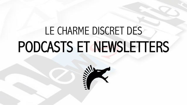 LE CHARME DISCRET DES PODCASTS ET NEWSLETTERS