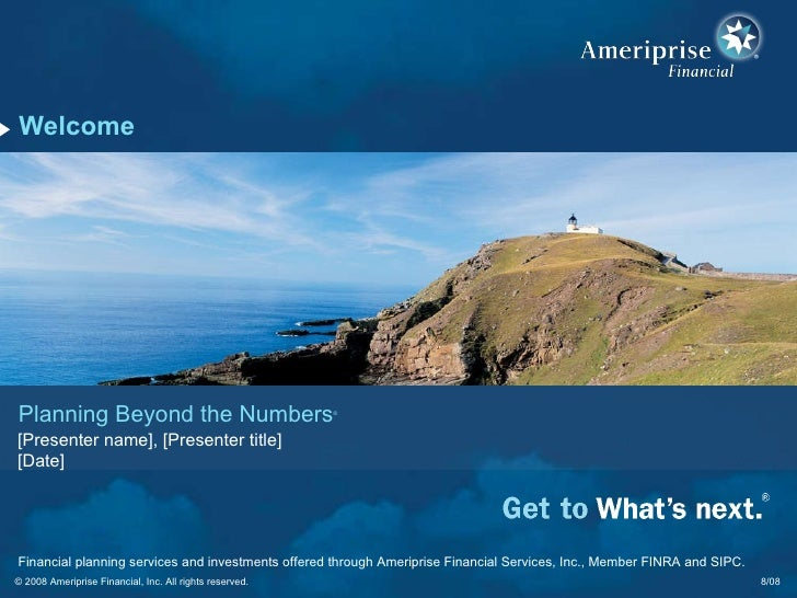 Welcome 8/08 Planning Beyond the Numbers ® [Presenter name], [Presenter title] [Date] © 2008 Ameriprise Financial, Inc. Al...