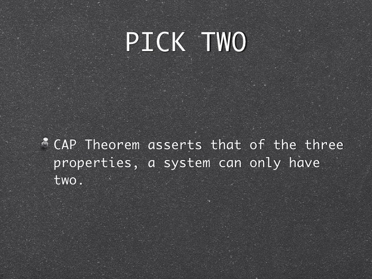PICK TWOCAP Theorem asserts that of the threeproperties, a system can only havetwo.