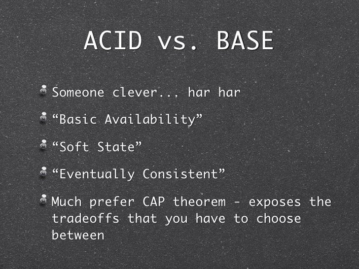 """ACID vs. BASESomeone clever... har har""""Basic Availability""""""""Soft State""""""""Eventually Consistent""""Much prefer CAP theorem - exp..."""