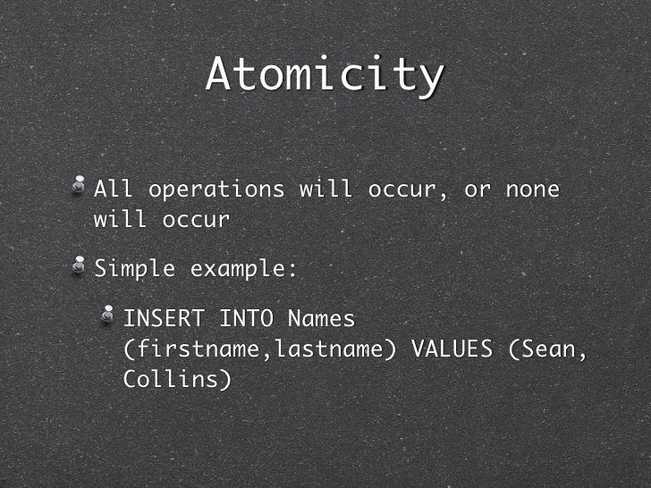 AtomicityAll operations will occur, or nonewill occurSimple example:  INSERT INTO Names  (firstname,lastname) VALUES (Sean...