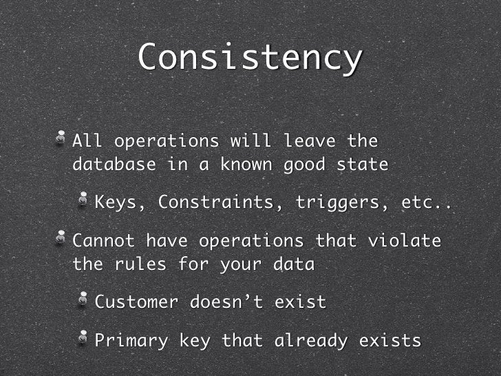 ConsistencyAll operations will leave thedatabase in a known good state  Keys, Constraints, triggers, etc..Cannot have oper...