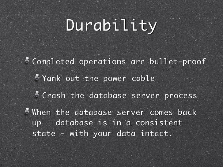 DurabilityCompleted operations are bullet-proof  Yank out the power cable  Crash the database server processWhen the datab...