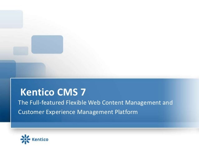 Kentico CMS 7The Full-featured Flexible Web Content Management andCustomer Experience Management Platform