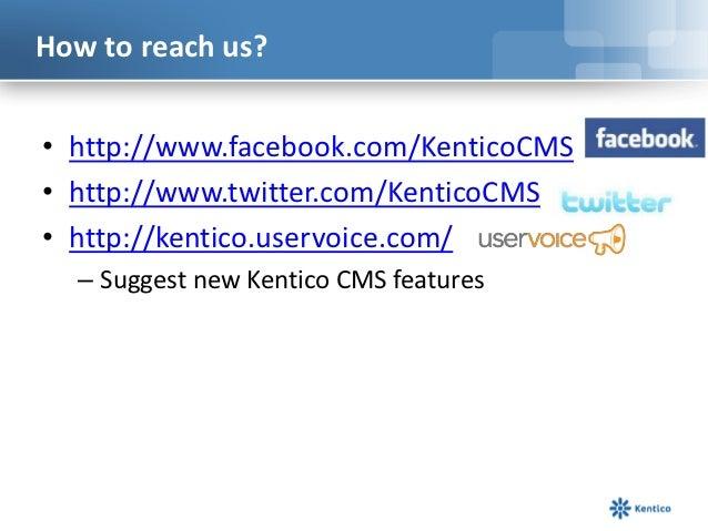How to reach us?• http://www.facebook.com/KenticoCMS• http://www.twitter.com/KenticoCMS• http://kentico.uservoice.com/  – ...