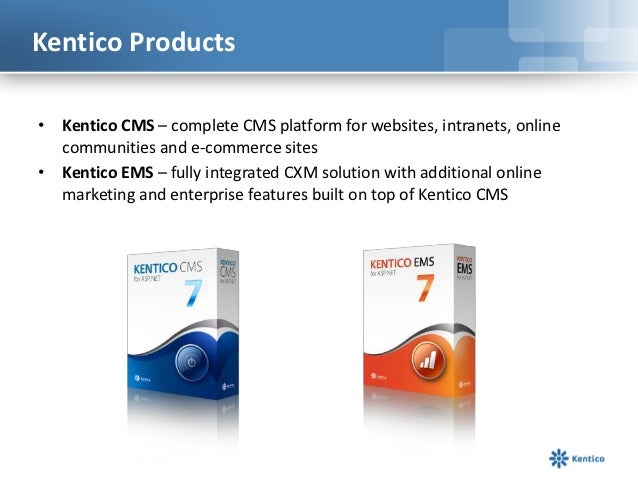 Kentico Products• Kentico CMS – complete CMS platform for websites, intranets, online  communities and e-commerce sites• K...