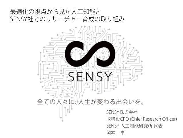 SENSY株式会社 取締役CRO (Chief Research Officer) SENSY 人工知能研究所 代表 岡本 卓 最適化の視点から見た人工知能と SENSY社でのリサーチャー育成の取り組み
