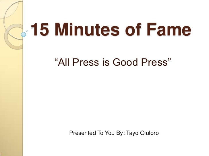 """15 Minutes of Fame <br />""""All Press is Good Press""""<br />Presented To You By: Tayo Oluloro <br />"""