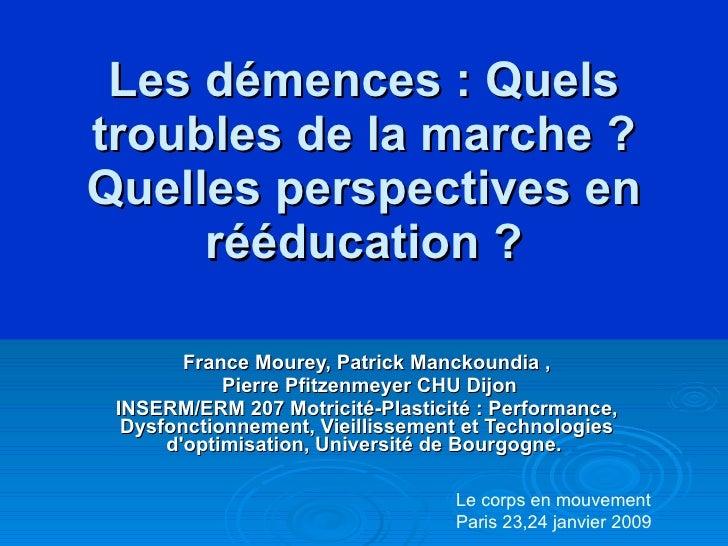 Les démences: Quels troubles de la marche? Quelles perspectives en rééducation? France Mourey, Patrick Manckoundia , Pi...