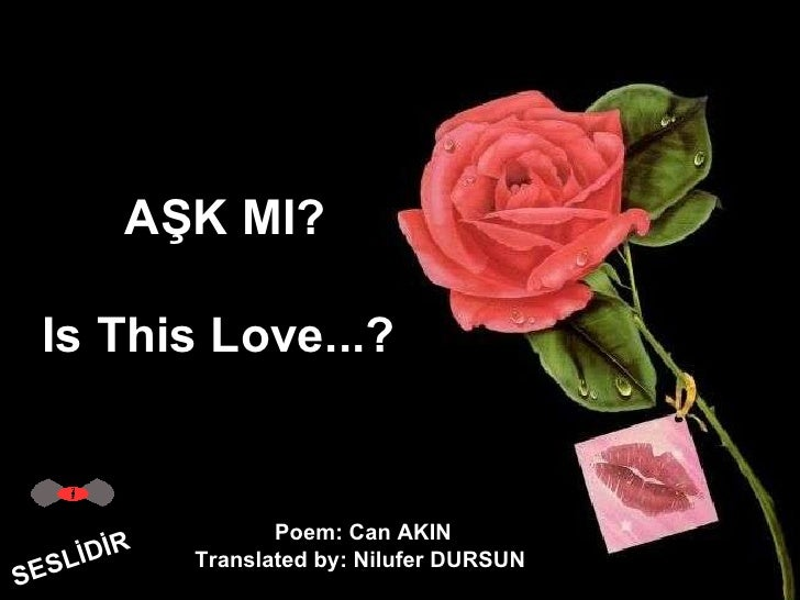 AŞK MI? Is This Love...?  SESLİDİR Poem: Can AKIN Translated by: Nilufer DURSUN