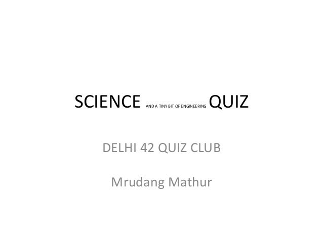 SCIENCE AND A TINY BIT OF ENGINEERING QUIZ DELHI 42 QUIZ CLUB Mrudang Mathur
