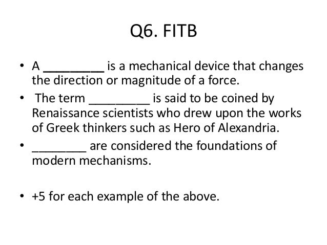 Q6. FITB • A _________ is a mechanical device that changes the direction or magnitude of a force. • The term _________ is ...