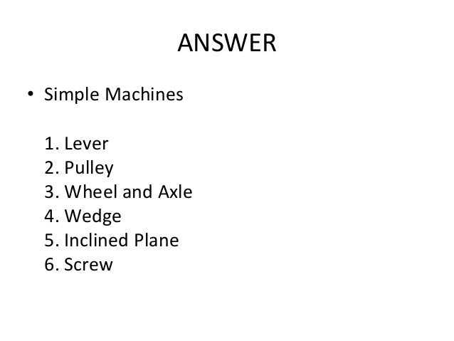 ANSWER • Simple Machines 1. Lever 2. Pulley 3. Wheel and Axle 4. Wedge 5. Inclined Plane 6. Screw