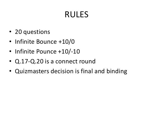 RULES • 20 questions • Infinite Bounce +10/0 • Infinite Pounce +10/-10 • Q.17-Q.20 is a connect round • Quizmasters decisi...