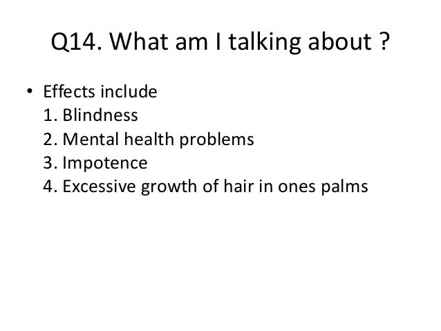 Q14. What am I talking about ? • Effects include 1. Blindness 2. Mental health problems 3. Impotence 4. Excessive growth o...