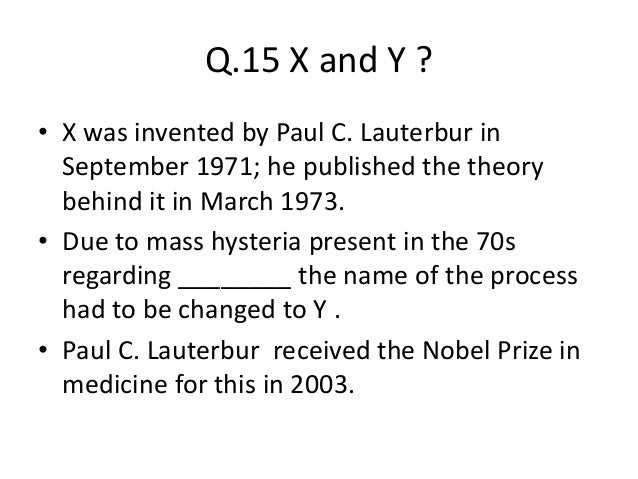 Q.15 X and Y ? • X was invented by Paul C. Lauterbur in September 1971; he published the theory behind it in March 1973. •...