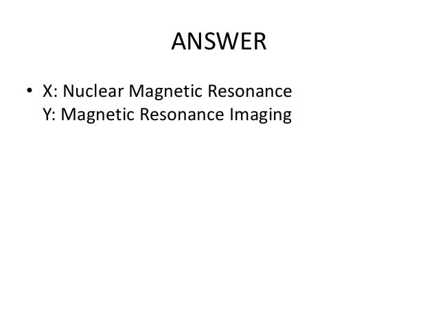 ANSWER • X: Nuclear Magnetic Resonance Y: Magnetic Resonance Imaging