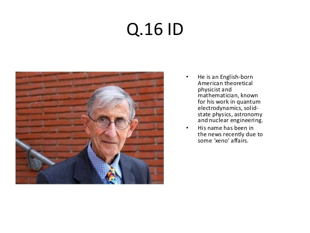 Q.16 ID • He is an English-born American theoretical physicist and mathematician, known for his work in quantum electrodyn...