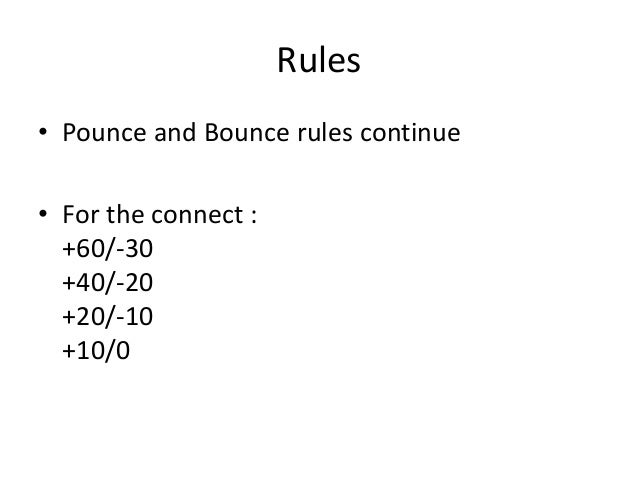 Rules • Pounce and Bounce rules continue • For the connect : +60/-30 +40/-20 +20/-10 +10/0