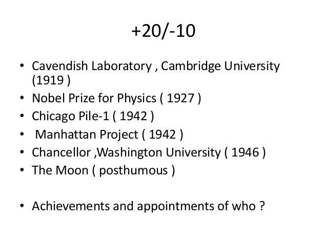 +20/-10 • Cavendish Laboratory , Cambridge University (1919 ) • Nobel Prize for Physics ( 1927 ) • Chicago Pile-1 ( 1942 )...