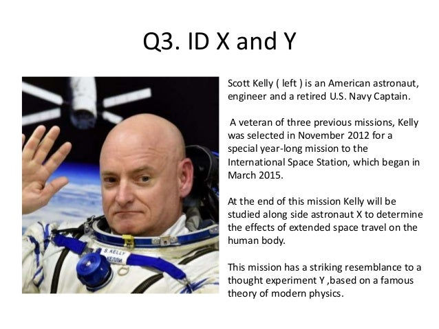 Q3. ID X and Y Scott Kelly ( left ) is an American astronaut, engineer and a retired U.S. Navy Captain. A veteran of three...