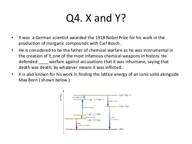 Q4. X and Y? • X was a German scientist awarded the 1918 Nobel Prize for his work in the production of inorganic compounds...