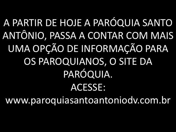 A PARTIR DE HOJE A PARÓQUIA SANTOANTÔNIO, PASSA A CONTAR COM MAIS UMA OPÇÃO DE INFORMAÇÃO PARA    OS PAROQUIANOS, O SITE D...
