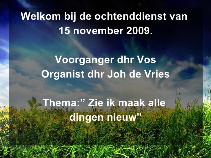<ul><li>Welkom bij de ochtenddienst van  </li></ul><ul><li>15 november 2009. </li></ul><ul><li>Voorganger dhr Vos </li></u...
