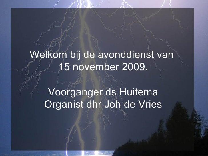 Welkom bij de avonddienst van  15 november 2009. Voorganger ds Huitema Organist dhr Joh de Vries