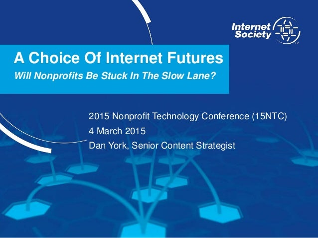 www.internetsociety.org A Choice Of Internet Futures Will Nonprofits Be Stuck In The Slow Lane? 2015 Nonprofit Technology ...
