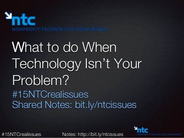 #15NTCrealissues  Notes: http://bit.ly/ntcissues What to do When Technology Isn't Your Problem? #15NTCrealissues Shared No...