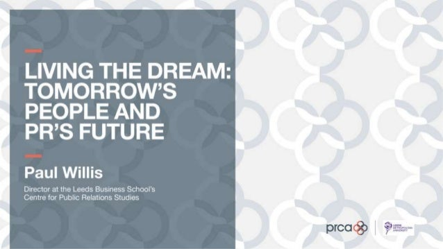 Living the Dream: Tomorrow's People and PR's Future, by Paul Willis, Director at the Leeds Business School's Centre for Pu...