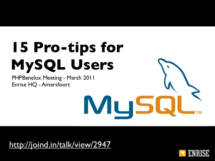 15 Pro-tips forMySQL UsersPHPBenelux Meeting - March 2011Enrise HQ - Amersfoorthttp://joind.in/talk/view/2947             ...