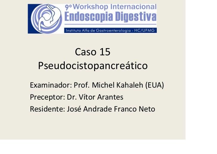 Caso15  PseudocistopancreáticoExaminador:Prof.MichelKahaleh(EUA)Preceptor:Dr.VítorArantesResidente:José AndradeF...