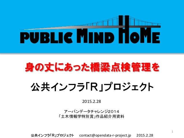 公共インフラ「R」プロジェクト contact@opendata-r-project.jp 2015.2.28 身の丈にあった橋梁点検管理を 公共インフラ「R」プロジェクト 1 2015.2.28 アーバンデータチャレンジ2014 「土木情報学...