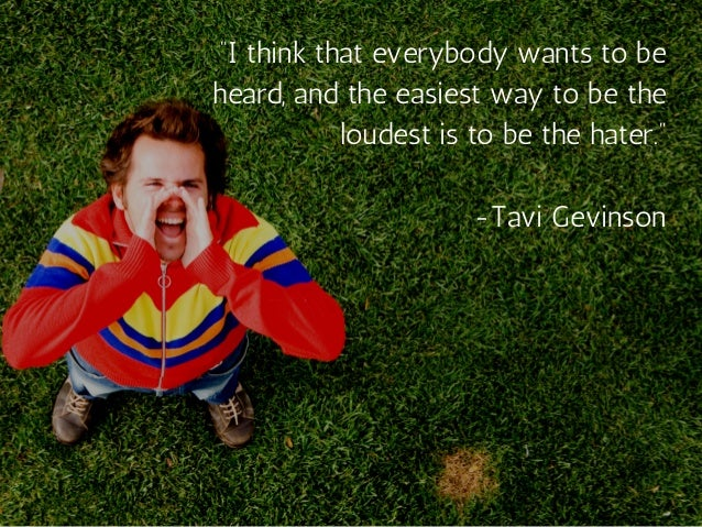 """""""I think that everybody wants to be heard, and the easiest way to be the loudest is to be the hater."""" -Tavi Gevinson"""