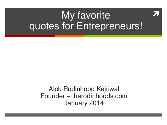  My favorite quotes for Entrepreneurs!  Alok Rodinhood Kejriwal Founder – therodinhoods.com January 2014