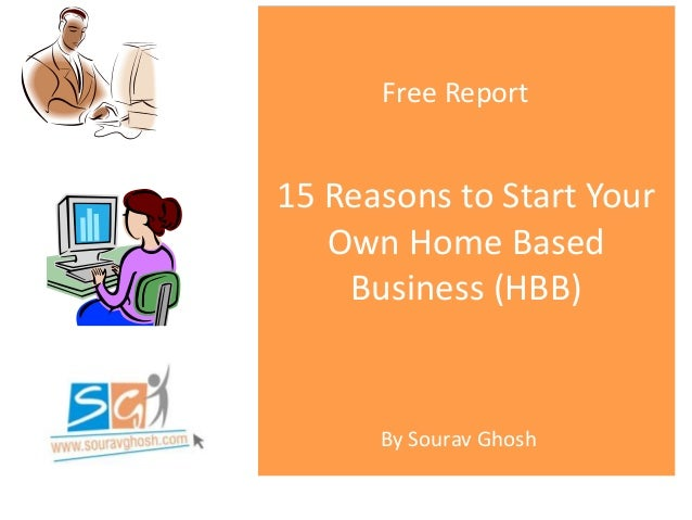 15 Reasons to Start Your Own Home Based Business (HBB) Free Report By Sourav Ghosh