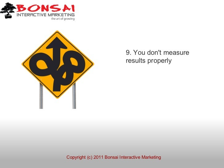 9. You dont measure                             results properlyCopyright (c) 2011 Bonsai Interactive Marketing
