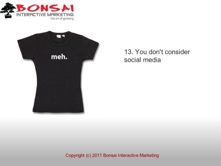 13. You dont consider                             social mediaCopyright (c) 2011 Bonsai Interactive Marketing
