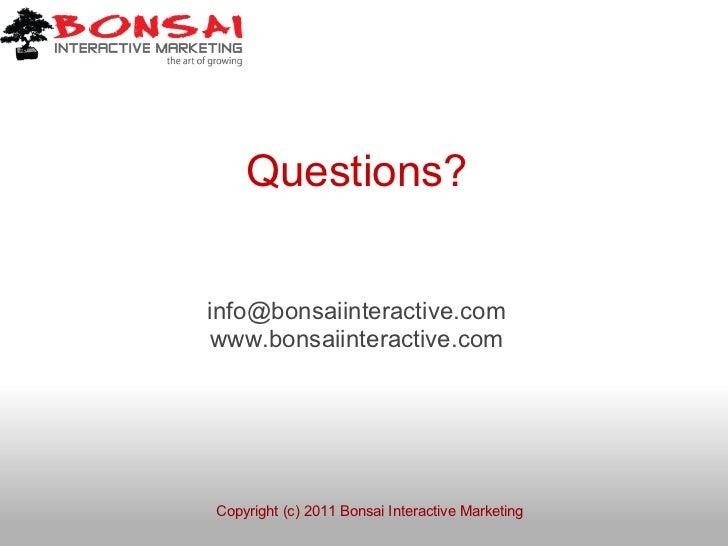 Questions?info@bonsaiinteractive.comwww.bonsaiinteractive.comCopyright (c) 2011 Bonsai Interactive Marketing