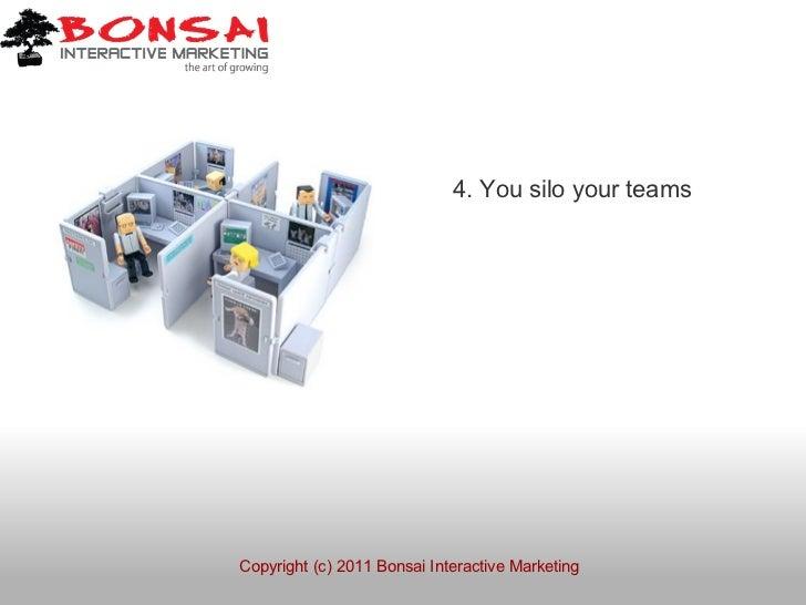 4. You silo your teamsCopyright (c) 2011 Bonsai Interactive Marketing